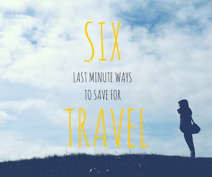 Six Last Minute Ways to Save for Travel
